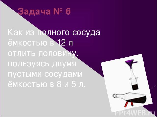 Задача № 6 Как из полного сосуда ёмкостью в 12 л отлить половину, пользуясь двумя пустыми сосудами ёмкостью в 8 и 5 л.