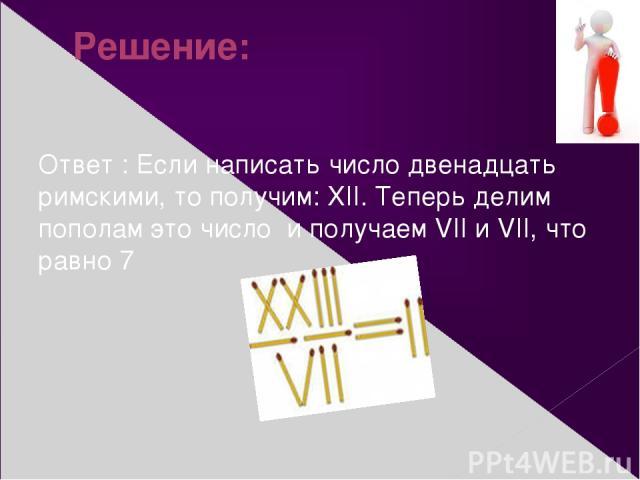 Решение: Ответ : Если написать число двенадцать римскими, то получим: XII. Теперь делим пополам это числои получаем VII и VII, что равно 7