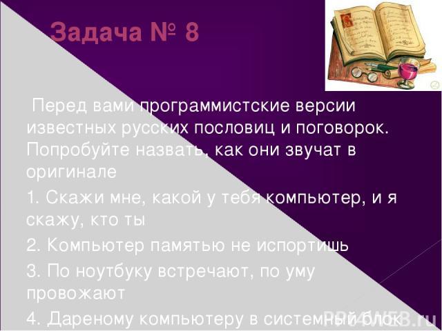 Задача № 8 Перед вами программистские версии известных русских пословиц и поговорок. Попробуйте назвать, как они звучат в оригинале 1. Скажи мне, какой у тебя компьютер, и я скажу, кто ты 2. Компьютер памятью не испортишь 3. По ноутбуку встречают, п…