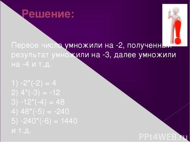 Решение: Первое число умножили на -2, полученный результат умножили на -3, далее умножили на -4 и т.д. 1) -2*(-2) = 4 2) 4*(-3) = -12 3) -12*(-4) = 48 4) 48*(-5) = -240 5) -240*(-6) = 1440 и т.д.