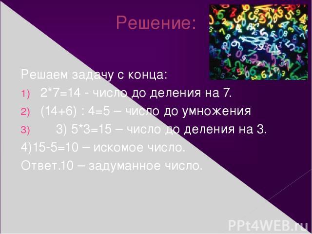 Решение: Решаем задачу с конца: 2*7=14 - число до деления на 7. (14+6) : 4=5 – число до умножения 3) 5*3=15 – число до деления на 3. 4)15-5=10 – искомое число. Ответ.10 – задуманное число.