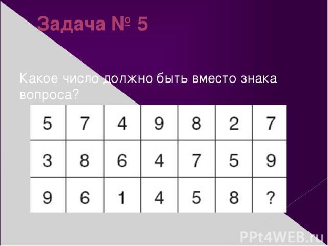 Задача № 5 Какое число должно быть вместо знака вопроса?