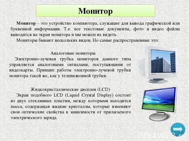 Монитор Монитор – это устройство компьютера, служащие для вывода графической или буквенной информации. Т.е. все текстовые документы, фото и видео файлы выводятся на экран монитора и мы можем их видеть. Мониторы бывают нескольких видов. Но самые расп…