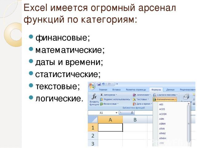 Excel имеется огромный арсенал функций по категориям: финансовые; математические; даты и времени; статистические; текстовые; логические.