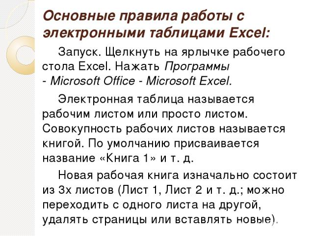 Основные правила работы с электронными таблицами Excel: Запуск. Щелкнуть на ярлычке рабочего стола Excel. Нажать Программы - Microsoft Office - Microsoft Excel. Электронная таблица называется рабочим листом или просто листом. Совокупность рабочих ли…