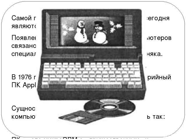Самой популярной разновидностью ЭВМ сегодня являются персональные компьютеры. Появление феномена персональных компьютеров связано с именами двух американских специалистов: Стива Джобса и Стива Возняка. В 1976 году на свет появился их первый серийный…