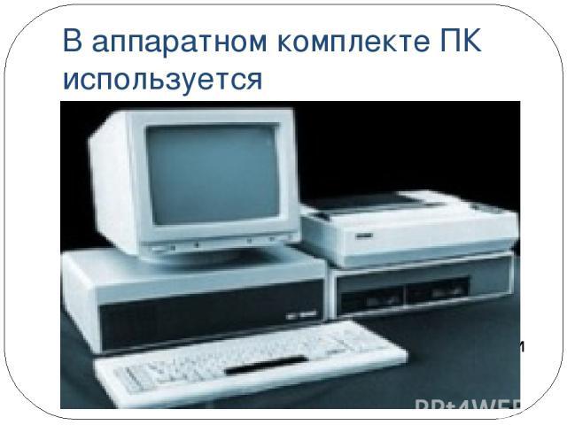 В аппаратном комплекте ПК используется цветной графический дисплей манипуляторы типа «мышь», «джойстик», удобная клавиатура удобные для пользователя компактные диски (магнитные и оптические)