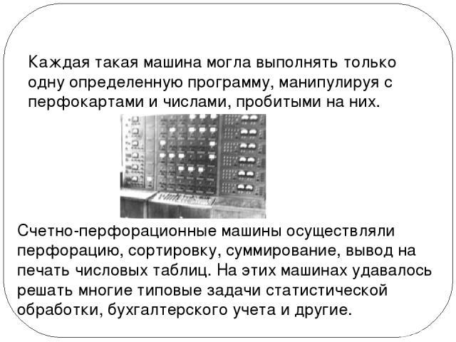 Каждая такая машина могла выполнять только одну определенную программу, манипулируя с перфокартами и числами, пробитыми на них. Счетно-перфорационные машины осуществляли перфорацию, сортировку, суммирование, вывод на печать числовых таблиц. На этих …