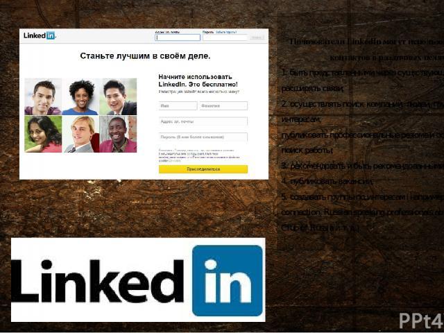Пользователи LinkedIn могут использовать список контактов в различных целях: 1. быть представленными через существующие контакты и расширять связи; 2. осуществлять поиск компаний, людей, групп по интересам; публиковать профессиональныерезюмеи осущ…