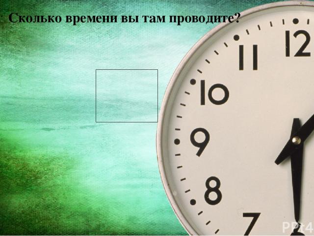 Сколько времени вы там проводите?