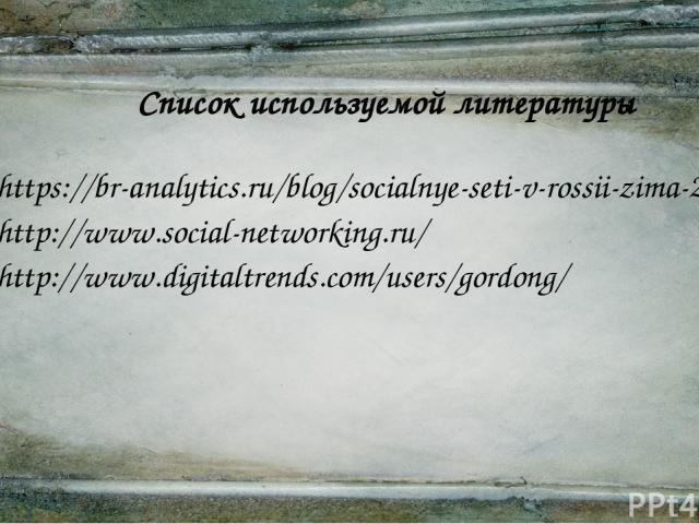 Список используемой литературы https://br-analytics.ru/blog/socialnye-seti-v-rossii-zima-2014-2015-cifry/ http://www.social-networking.ru/ http://www.digitaltrends.com/users/gordong/