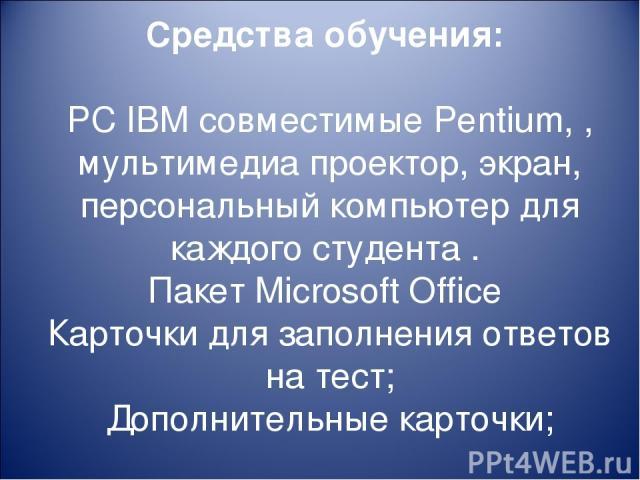 Средства обучения: PC IBM совместимые Pentium, , мультимедиа проектор, экран, персональный компьютер для каждого студента . Пакет Microsoft Office Карточки для заполнения ответов на тест; Дополнительные карточки;