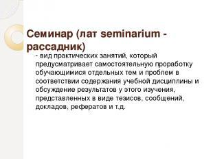 Семинар (лат seminarium - рассадник) - вид практических занятий, который предусм