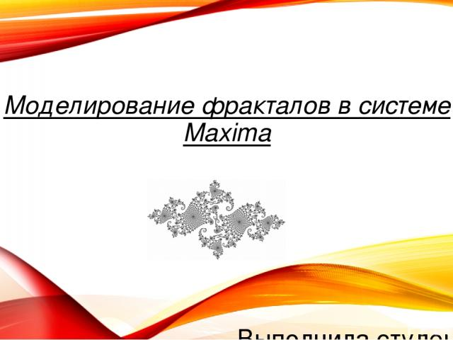 Моделирование фракталов в системе Maxima Выполнила студентка группы МДИ-110 Жарко И.Р.