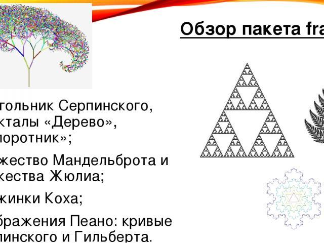 Обзор пакета fractals треугольник Серпинского, фракталы «Дерево», «Папоротник»; множество Мандельброта и множества Жюлиа; снежинки Коха; отображения Пеано: кривые Серпинского и Гильберта.