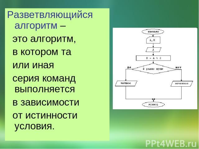 Разветвляющийся алгоритм – это алгоритм, в котором та или иная серия команд выполняется в зависимости от истинности условия.