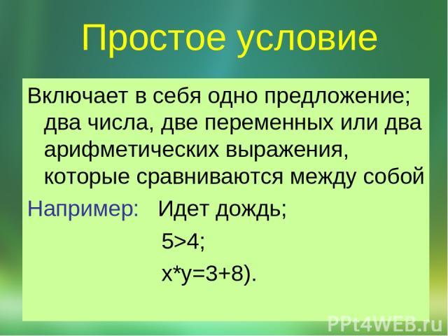 Простое условие Включает в себя одно предложение; два числа, две переменных или два арифметических выражения, которые сравниваются между собой Например: Идет дождь; 5>4; x*y=3+8).