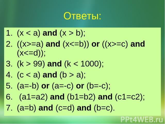 (x < a) and (x > b); ((x>=a) and (x=c) and (x 99) and (k < 1000); (c < a) and (b > a); (a=-b) or (a=-c) or (b=-c); (a1=a2) and (b1=b2) and (c1=c2); (a=b) and (c=d) and (b=c). Ответы: