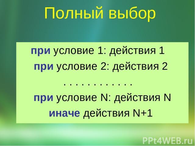 Полный выбор при условие 1: действия 1  при условие 2: действия 2 . . . . . . . . . . . .  при условие N: действия N иначе действия N+1