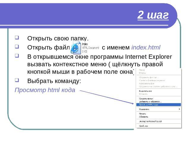 2 шаг Открыть свою папку. Открыть файл с именем index.html В открывшемся окне программы Internet Explorer вызвать контекстное меню ( щёлкнуть правой кнопкой мыши в рабочем поле окна) Выбрать команду: Просмотр html кода