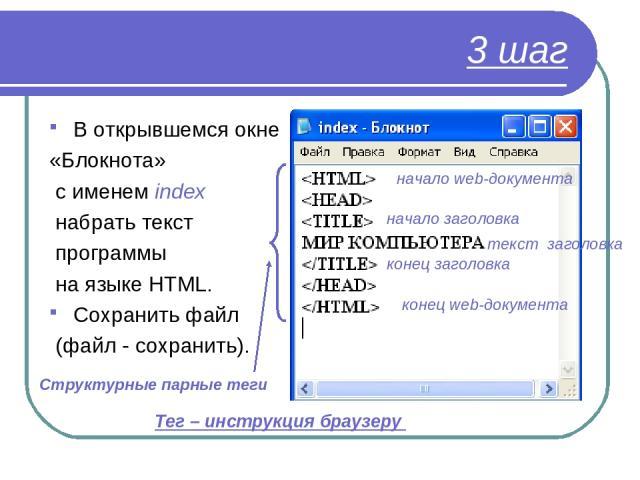 3 шаг В открывшемся окне «Блокнота» с именем index набрать текст программы на языке HTML. Сохранить файл (файл - сохранить). начало web-документа конец web-документа начало заголовка конец заголовка текст заголовка Структурные парные теги Тег – инст…