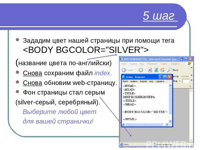 5 шаг Зададим цвет нашей страницы при помощи тега (название цвета по-английски) Снова сохраним файл index. Снова обновим web-страницу. Фон страницы стал серым (silver-серый, серебряный). Выберите любой цвет для вашей странички!