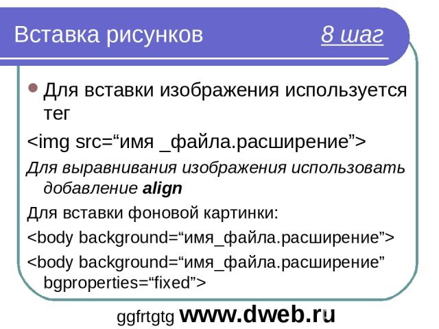 Вставка рисунков 8 шаг Для вставки изображения используется тег Для выравнивания изображения использовать добавление align Для вставки фоновой картинки: ggfrtgtg www.dweb.ru