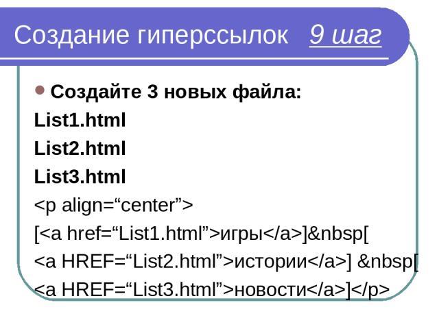 Создание гиперссылок 9 шаг Создайте 3 новых файла: List1.html List2.html List3.html [игры][ истории] [ новости]