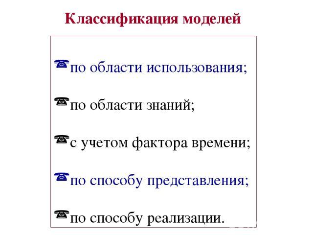 Классификация моделей по области использования; по области знаний; с учетом фактора времени; по способу представления; по способу реализации.