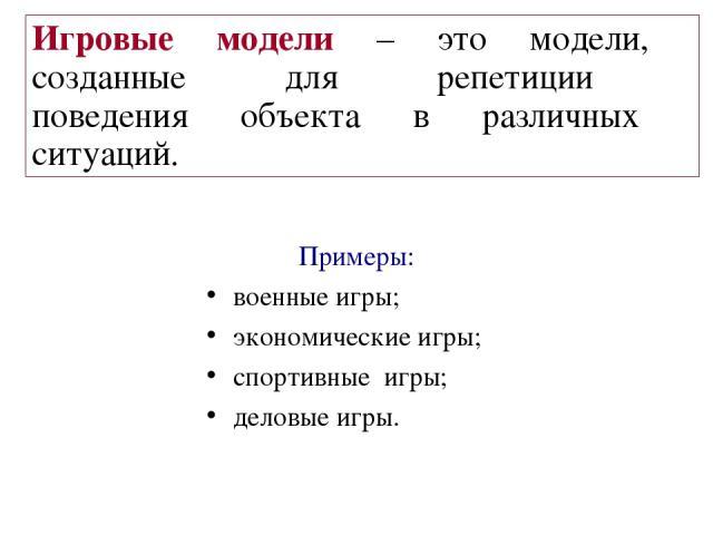Примеры: военные игры; экономические игры; спортивные игры; деловые игры. Игровые модели – это модели, созданные для репетиции поведения объекта в различных ситуаций.