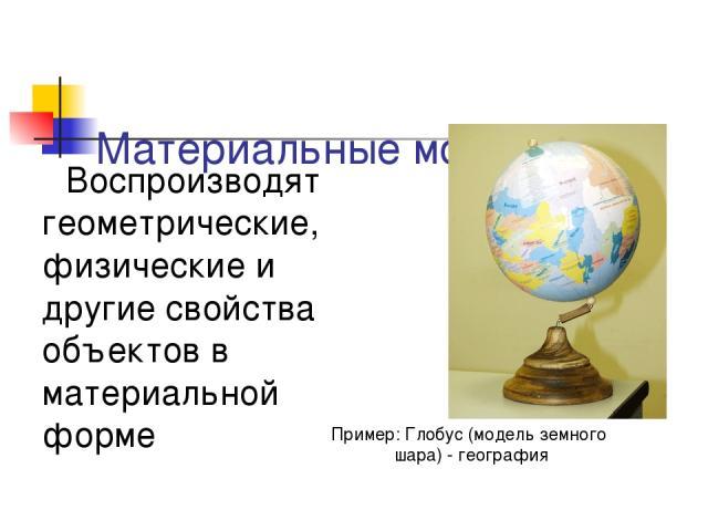 Материальные модели – Воспроизводят геометрические, физические и другие свойства объектов в материальной форме Пример: Глобус (модель земного шара) - география