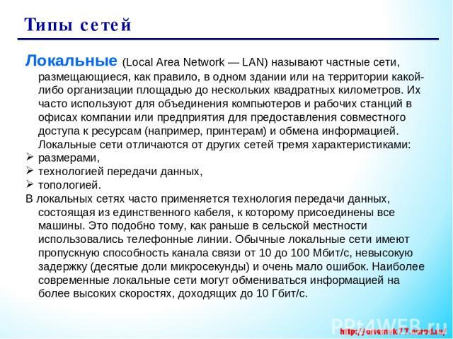 Типы сетей Локальные (Local Area Network — LAN) называют частные сети, размещающиеся, как правило, в одном здании или на территории какой-либо организации площадью до нескольких квадратных километров. Их часто используют для объединения компьютеров …
