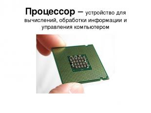 Процессор – устройство для вычислений, обработки информации и управления компьют
