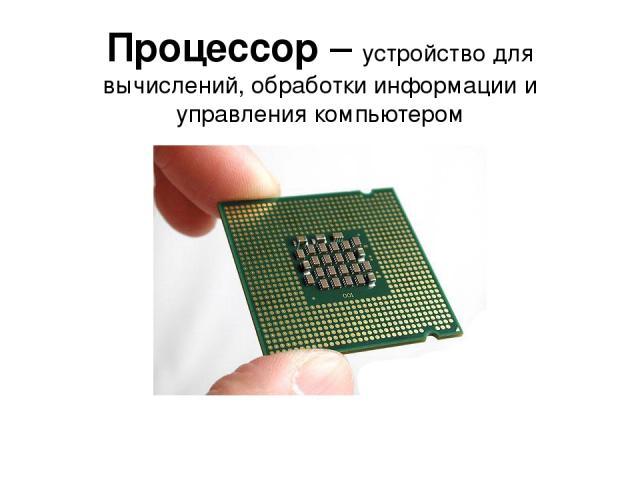 Процессор – устройство для вычислений, обработки информации и управления компьютером