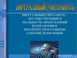 ВИРТУАЛЬНЫЙ(VIRTUAHNYI) – НЕСУЩЕСТВУЮЩИЙ В РЕАЛЬНОСТИ, ПРИДУМАННЫЙ ВООБРАЖЕНИЕМ,