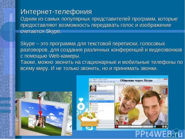 Интернет-телефония Одним из самых популярных представителей программ, которые предоставляют возможность передавать голос и изображение считается Skype. Skype – это программа для текстовой переписки, голосовых разговоров, для создания различных конфе…