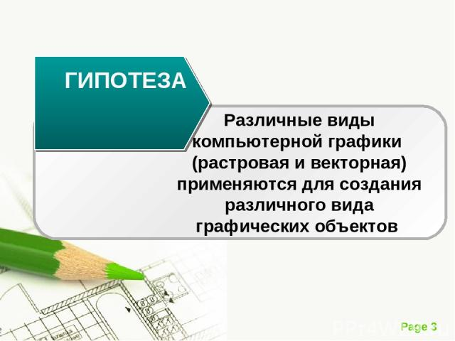 ГИПОТЕЗА Различные виды компьютерной графики (растровая и векторная) применяются для создания различного вида графических объектов Page *