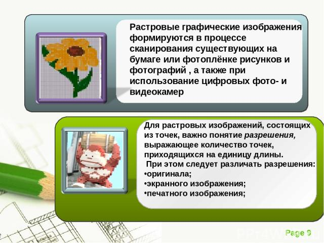 Для растровых изображений, состоящих из точек, важно понятие разрешения, выражающее количество точек, приходящихся на единицу длины. При этом следует различать разрешения: оригинала; экранного изображения; печатного изображения; Page *
