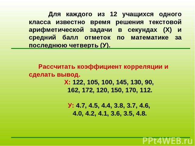 Для каждого из 12 учащихся одного класса известно время решения текстовой арифметической задачи в секундах (Х) и средний балл отметок по математике за последнюю четверть (У). Рассчитать коэффициент корреляции и сделать вывод. Х: 122, 105, 100, 145, …