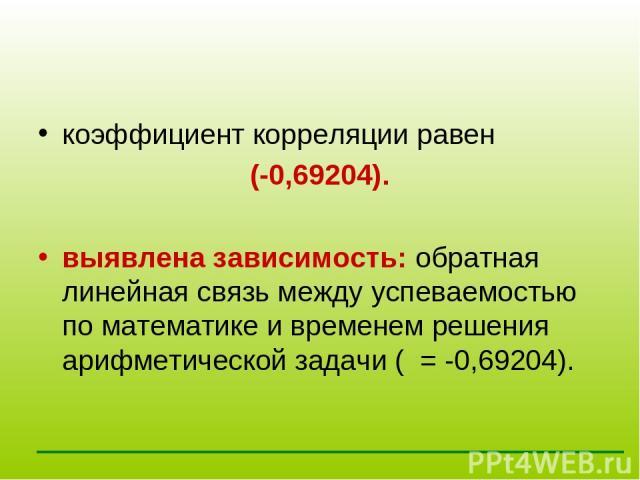 коэффициент корреляции равен (-0,69204). выявлена зависимость: обратная линейная связь между успеваемостью по математике и временем решения арифметической задачи( = -0,69204).