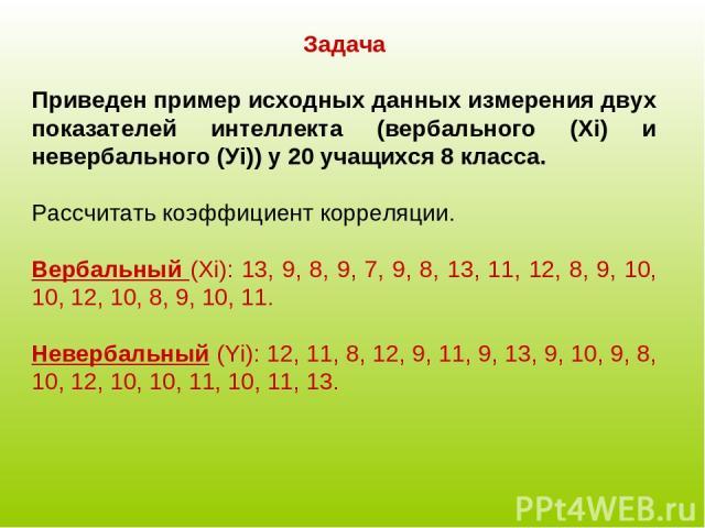 Задача Приведен пример исходных данных измерения двух показателей интеллекта (вербального (Хi) и невербального (Уi)) у 20 учащихся 8 класса. Рассчитать коэффициент корреляции. Вербальный (Хi): 13, 9, 8, 9, 7, 9, 8, 13, 11, 12, 8, 9, 10, 10, 12, 10, …