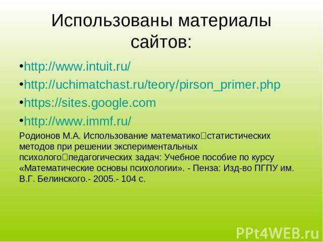 Использованы материалы сайтов: http://www.intuit.ru/ http://uchimatchast.ru/teory/pirson_primer.php https://sites.google.com http://www.immf.ru/ Родионов М.А. Использование математико статистических методов при решении экспериментальных психолого пе…