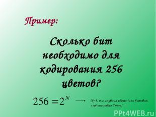 Пример: Сколько бит необходимо для кодирования 256 цветов? N=8, т.е. глубина цве