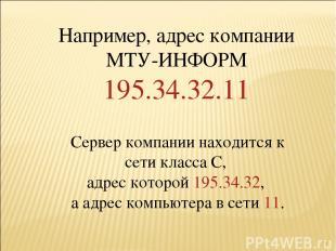 * Например, адрес компании МТУ-ИНФОРМ 195.34.32.11 Сервер компании находится к с