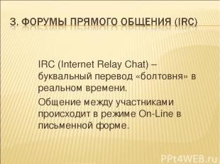 IRC (Internet Relay Chat) – буквальный перевод «болтовня» в реальном времени. Об