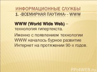 WWW (World Wide Web) – технология гипертекста. Именно с появлением технологии WW