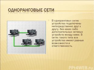 В одноранговых сетях устройства подключены непосредственно друг к другу, без как