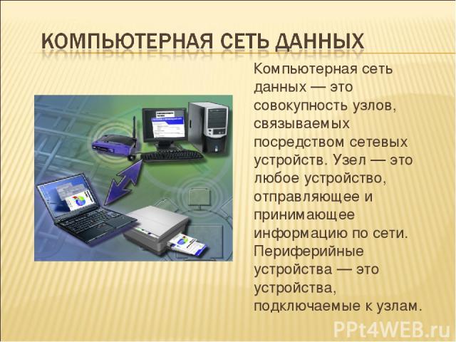 Компьютерная сеть данных — это совокупность узлов, связываемых посредством сетевых устройств. Узел — это любое устройство, отправляющее и принимающее информацию по сети. Периферийные устройства — это устройства, подключаемые к узлам.