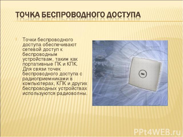 Точки беспроводного доступа обеспечивают сетевой доступ к беспроводным устройствам, таким как портативные ПК и КПК. Для связи точек беспроводного доступа с радиоприемниками в компьютерах, КПК и других беспроводных устройствах используются радиоволны.
