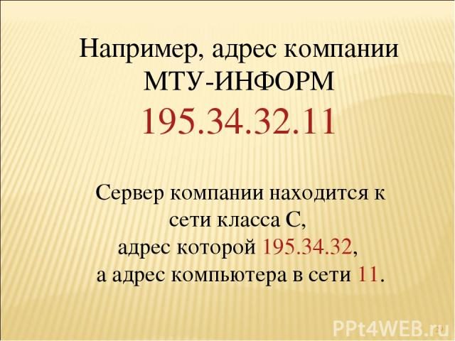 * Например, адрес компании МТУ-ИНФОРМ 195.34.32.11 Сервер компании находится к сети класса С, адрес которой 195.34.32, а адрес компьютера в сети 11.